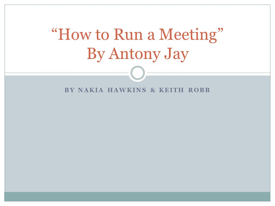 BY NAKIA HAWKINS & KEITH ROBB How to Run a Meeting By Antony Jay