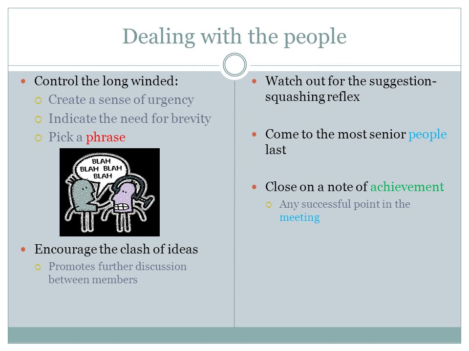 Dealing with the people Control the long winded: Create a sense of urgency Indicate the need for brevity Pick a phrase Encourage the clash of ideas Promotes further discussion between members Watch out for the suggestion- squashing reflex Come to the most senior people last Close on a note of achievement Any successful point in the meeting