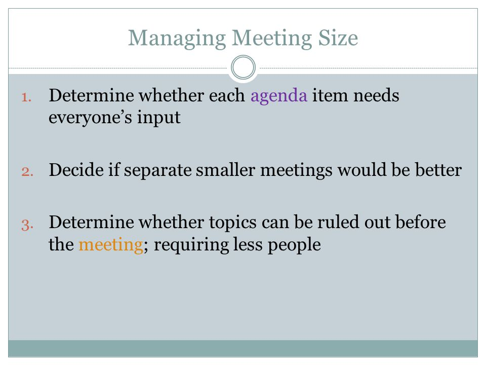 Managing Meeting Size 1. Determine whether each agenda item needs everyones input 2.