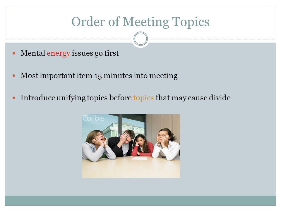 Order of Meeting Topics Mental energy issues go first Most important item 15 minutes into meeting Introduce unifying topics before topics that may cause divide