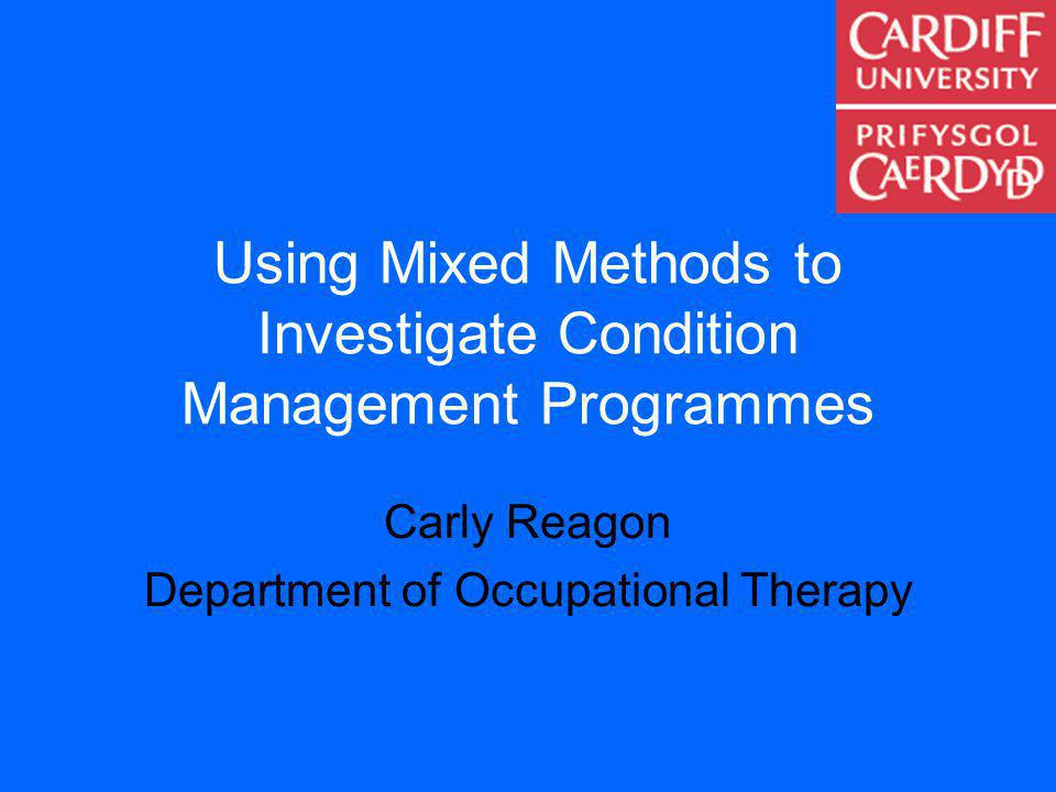 Using Mixed Methods to Investigate Condition Management Programmes Carly Reagon Department of Occupational Therapy