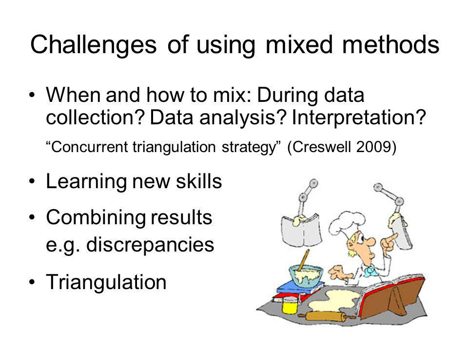 Challenges of using mixed methods When and how to mix: During data collection? Data analysis? Interpretation? Concurrent triangulation strategy (Cresw