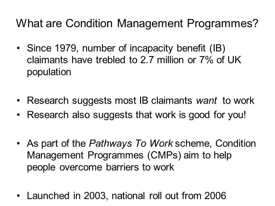 What are Condition Management Programmes? Since 1979, number of incapacity benefit (IB) claimants have trebled to 2.7 million or 7% of UK population R