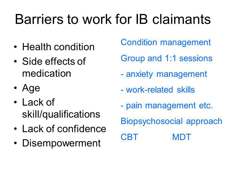 Barriers to work for IB claimants Health condition Side effects of medication Age Lack of skill/qualifications Lack of confidence Disempowerment Condi