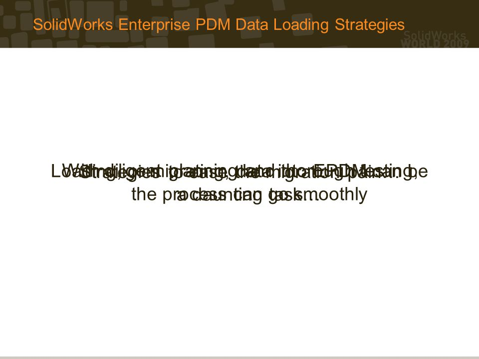 Data Loading Options Manual Processing – Load Data as Needed Pros Eliminates migration software development cost and time Data is manually verified during the process for Valid and correct intra- and inter-file relationships (e.g., drawing is linked to the latest revision of model) Updated attributes (part number, revision, descriptions, etc.) Cons Need to maintain two PDM systems for an extended period of time Confusion in data physical location Increased processing time for the user in organizing and moving file(s) Only the latest revision is migrated into EPDM Pros Cons