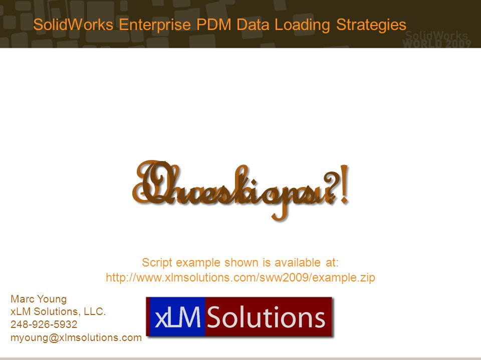 SolidWorks Enterprise PDM Data Loading Strategies Thank you! Questions ? Marc Young xLM Solutions, LLC. 248-926-5932 myoung@xlmsolutions.com Script ex