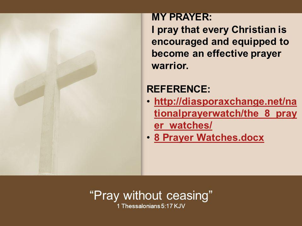 MY PRAYER: I pray that every Christian is encouraged and equipped to become an effective prayer warrior. Pray without ceasing 1 Thessalonians 5:17 KJV