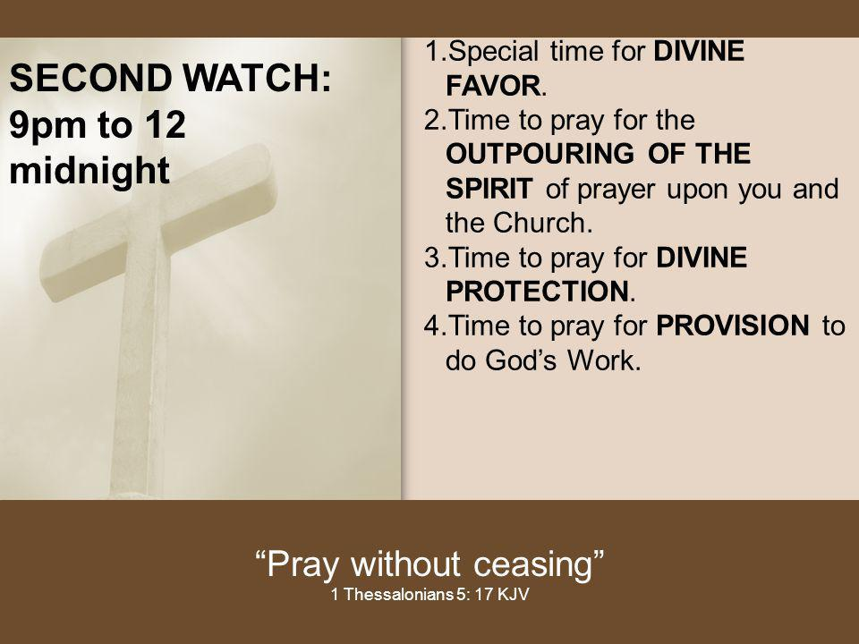 Pray without ceasing 1 Thessalonians 5: 17 KJV SECOND WATCH: 9pm to 12 midnight 1.Special time for DIVINE FAVOR. 2.Time to pray for the OUTPOURING OF