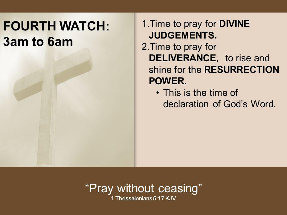 FOURTH WATCH: 3am to 6am 1.Time to pray for DIVINE JUDGEMENTS. 2.Time to pray for DELIVERANCE, to rise and shine for the RESURRECTION POWER. This is t