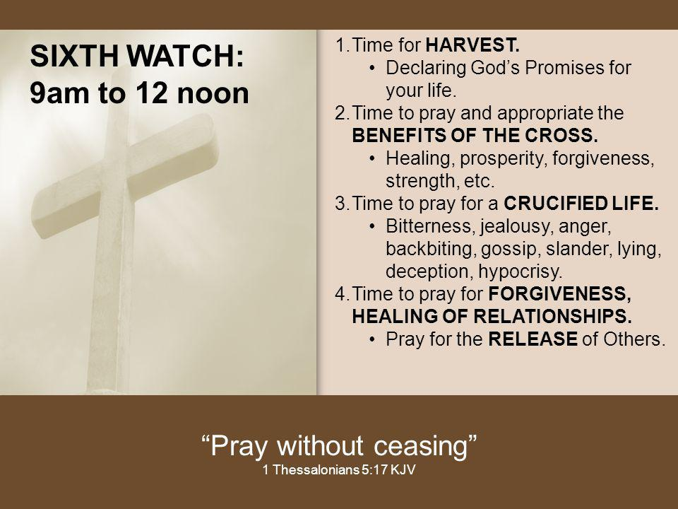 SIXTH WATCH: 9am to 12 noon 1.Time for HARVEST. Declaring Gods Promises for your life. 2.Time to pray and appropriate the BENEFITS OF THE CROSS. Heali