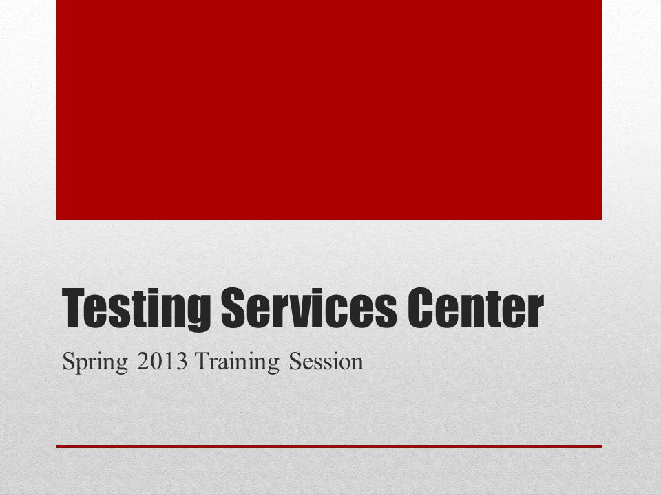 Testing Services Center Spring 2013 Training Session