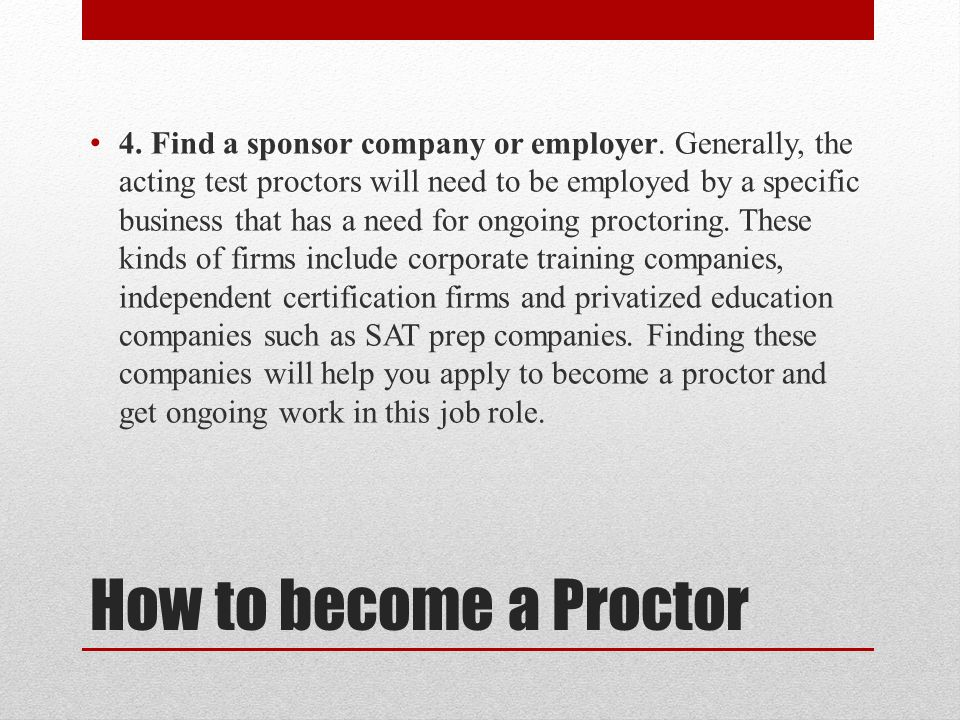 How to become a Proctor 4. Find a sponsor company or employer. Generally, the acting test proctors will need to be employed by a specific business tha