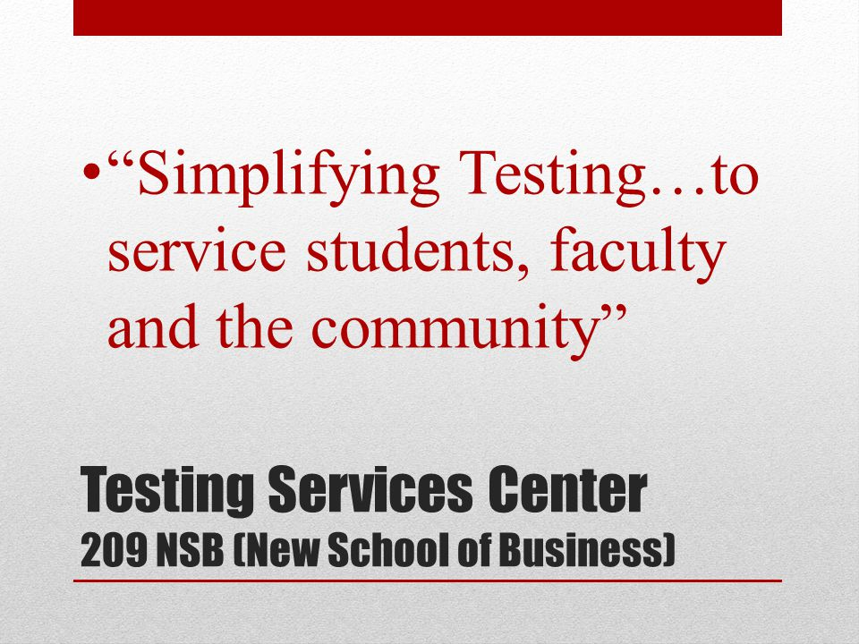 Testing Services Center 209 NSB (New School of Business) Simplifying Testing…to service students, faculty and the community