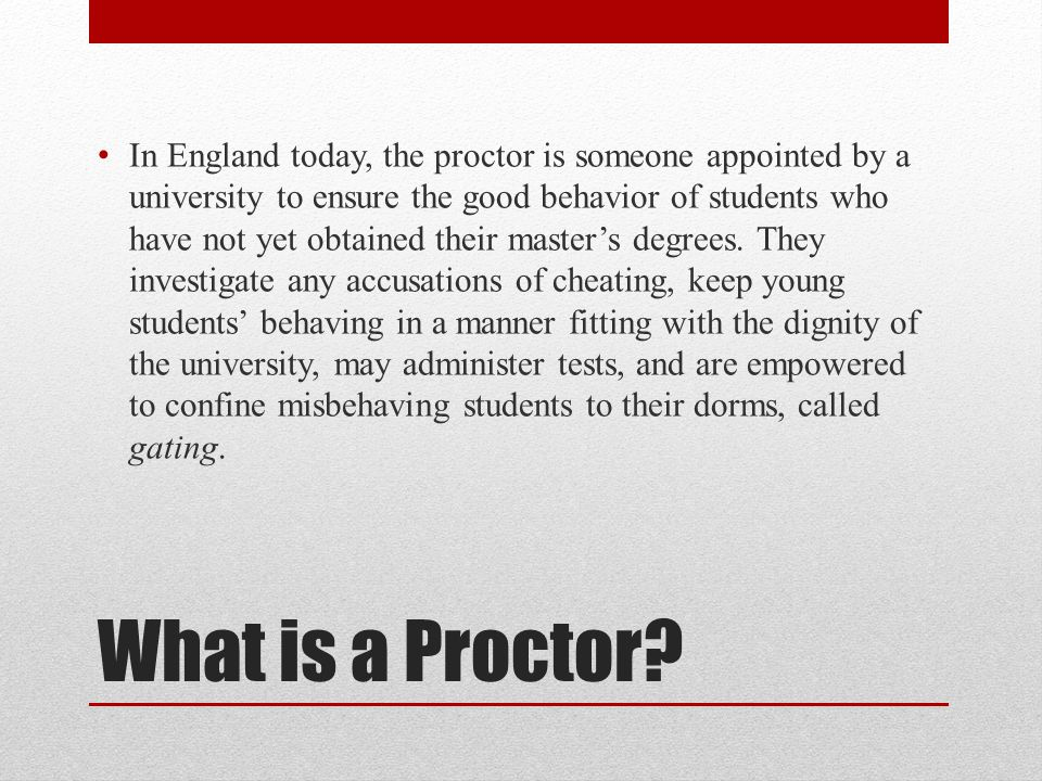 What is a Proctor? In England today, the proctor is someone appointed by a university to ensure the good behavior of students who have not yet obtaine