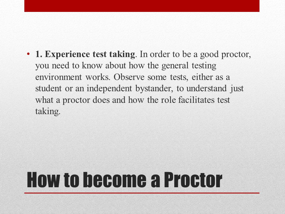 How to become a Proctor 1. Experience test taking. In order to be a good proctor, you need to know about how the general testing environment works. Ob