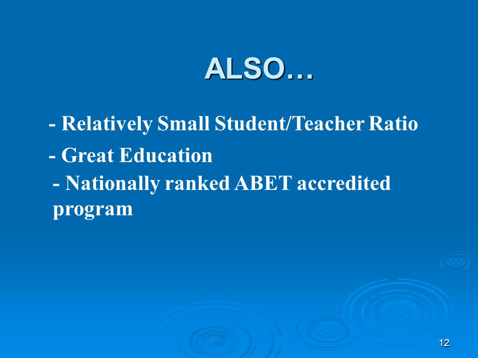 12 ALSO… - Relatively Small Student/Teacher Ratio - Great Education - Nationally ranked ABET accredited program
