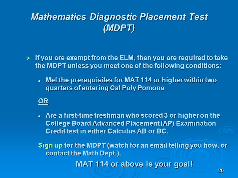 26 Mathematics Diagnostic Placement Test (MDPT) If you are exempt from the ELM, then you are required to take the MDPT unless you meet one of the foll