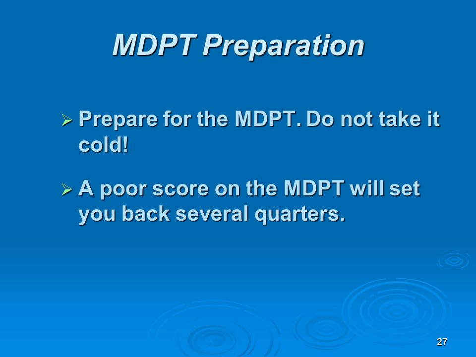 27 MDPT Preparation Prepare for the MDPT. Do not take it cold! Prepare for the MDPT. Do not take it cold! A poor score on the MDPT will set you back s