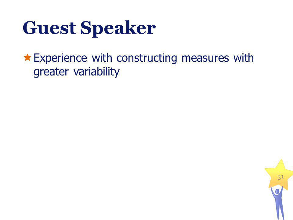 Guest Speaker Experience with constructing measures with greater variability 31