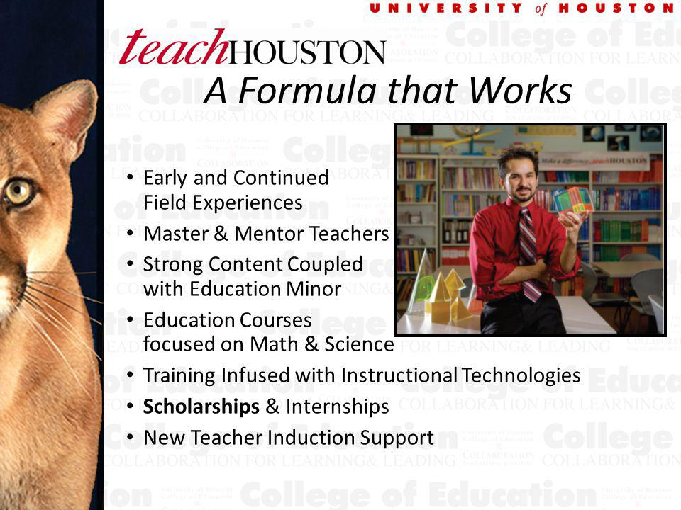 A Formula that Works Early and Continued Field Experiences Master & Mentor Teachers Strong Content Coupled with Education Minor Education Courses focused on Math & Science Training Infused with Instructional Technologies Scholarships & Internships New Teacher Induction Support