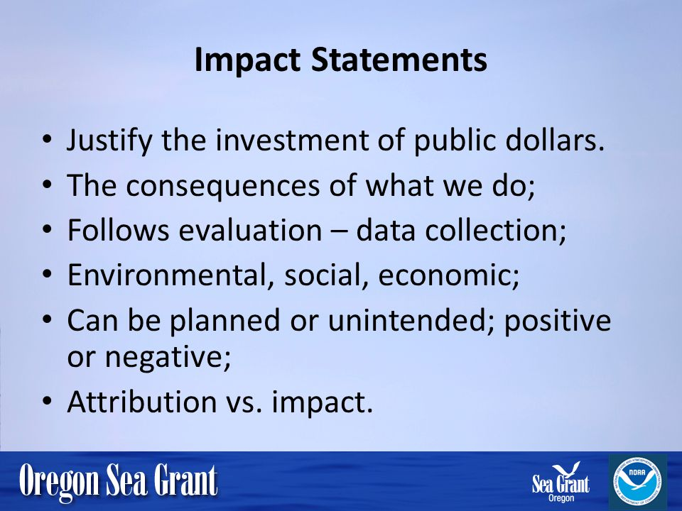 Impact Statements Justify the investment of public dollars. The consequences of what we do; Follows evaluation – data collection; Environmental, socia