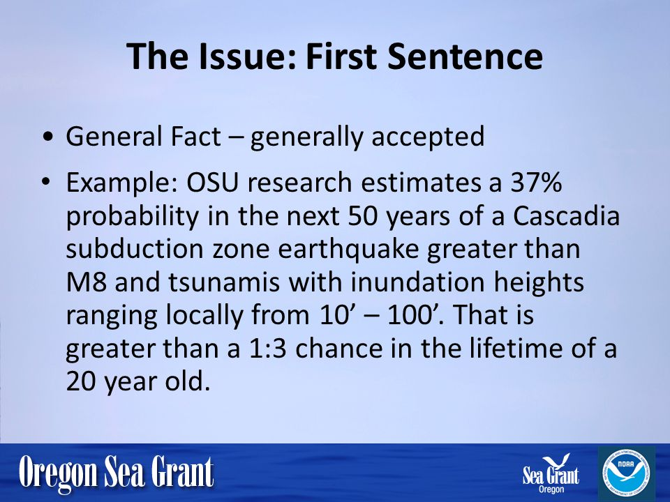 The Issue: First Sentence General Fact – generally accepted Example: OSU research estimates a 37% probability in the next 50 years of a Cascadia subdu