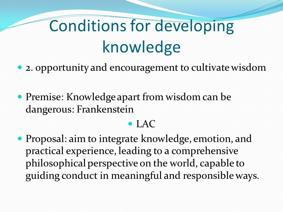 Conditions for developing knowledge 2. opportunity and encouragement to cultivate wisdom Premise: Knowledge apart from wisdom can be dangerous: Franke