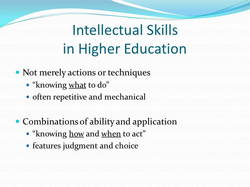 Intellectual Skills in Higher Education Not merely actions or techniques knowing what to do often repetitive and mechanical Combinations of ability an