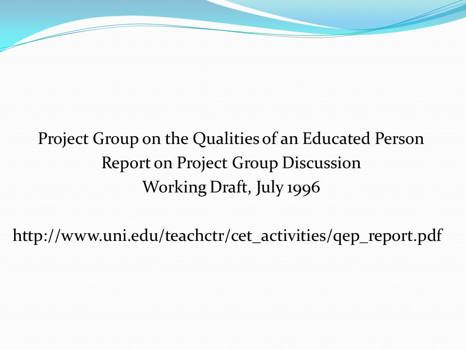 Project Group on the Qualities of an Educated Person Report on Project Group Discussion Working Draft, July 1996 http://www.uni.edu/teachctr/cet_activ