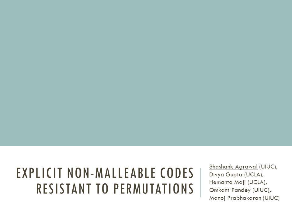 EXPLICIT NON-MALLEABLE CODES RESISTANT TO PERMUTATIONS Shashank Agrawal (UIUC), Divya Gupta (UCLA), Hemanta Maji (UCLA), Omkant Pandey (UIUC), Manoj Prabhakaran (UIUC)