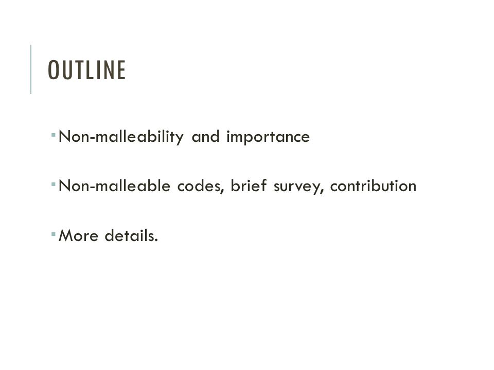 OUTLINE Non-malleability and importance Non-malleable codes, brief survey, contribution More details.