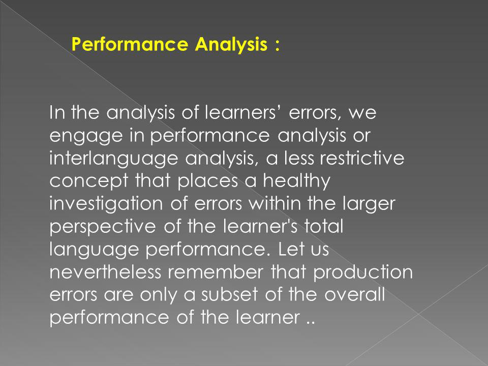 Performance Analysis : In the analysis of learners errors, we engage in performance analysis or interlanguage analysis, a less restrictive concept that places a healthy investigation of errors within the larger perspective of the learner s total language performance.
