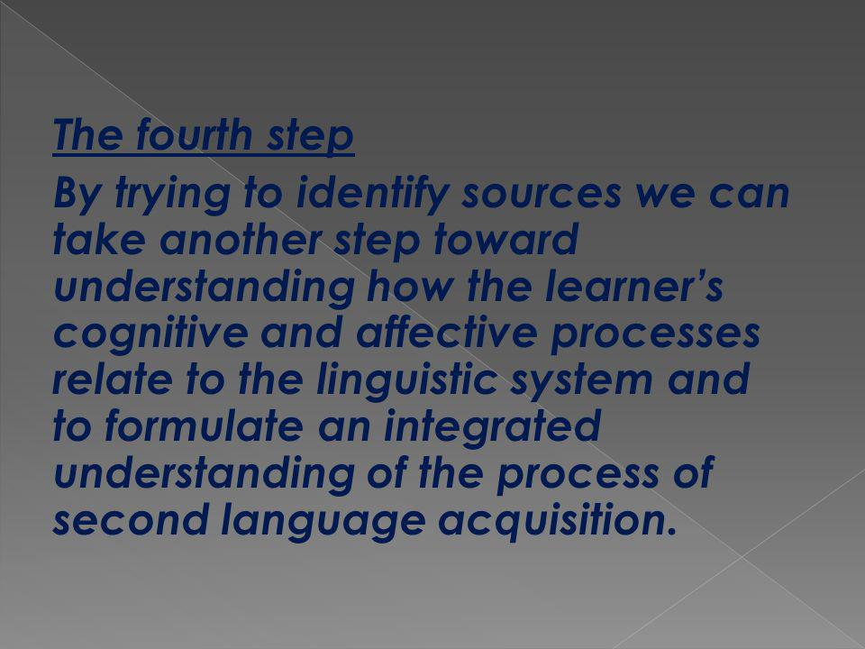The fourth step By trying to identify sources we can take another step toward understanding how the learners cognitive and affective processes relate to the linguistic system and to formulate an integrated understanding of the process of second language acquisition.