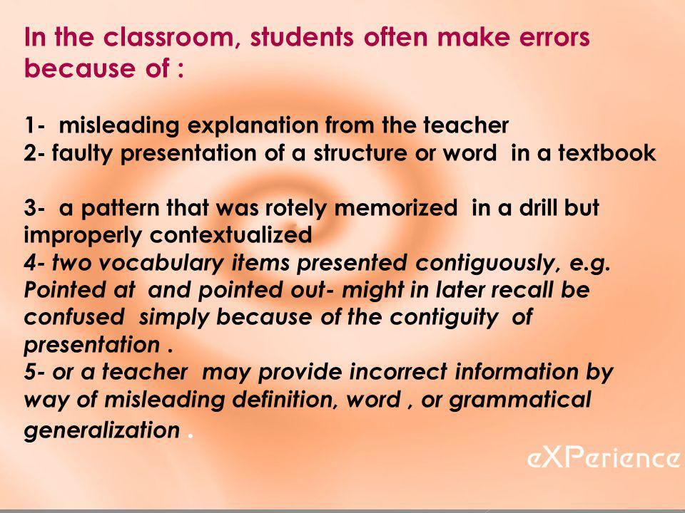 In the classroom, students often make errors because of : 1- misleading explanation from the teacher 2- faulty presentation of a structure or word in a textbook 3- a pattern that was rotely memorized in a drill but improperly contextualized 4- two vocabulary items presented contiguously, e.g.