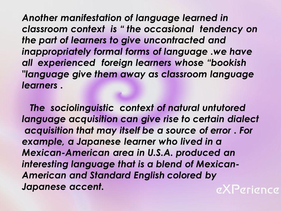 Another manifestation of language learned in classroom context is the occasional tendency on the part of learners to give uncontracted and inappropriately formal forms of language.we have all experienced foreign learners whose bookish language give them away as classroom language learners.