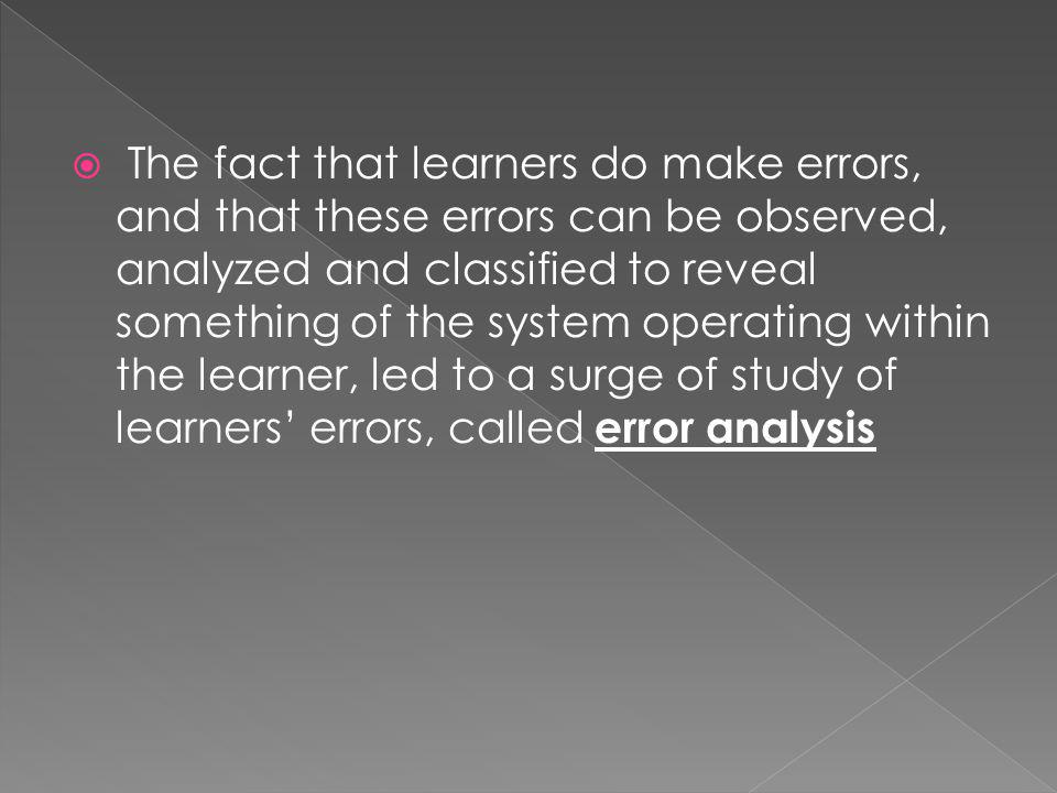 The fact that learners do make errors, and that these errors can be observed, analyzed and classified to reveal something of the system operating within the learner, led to a surge of study of learners errors, called error analysis