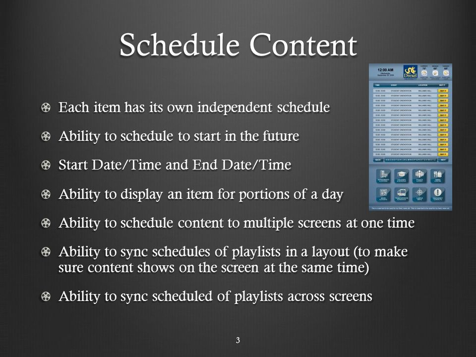 Schedule Content Each item has its own independent schedule Ability to schedule to start in the future Start Date/Time and End Date/Time Ability to display an item for portions of a day Ability to schedule content to multiple screens at one time Ability to sync schedules of playlists in a layout (to make sure content shows on the screen at the same time) Ability to sync scheduled of playlists across screens 3
