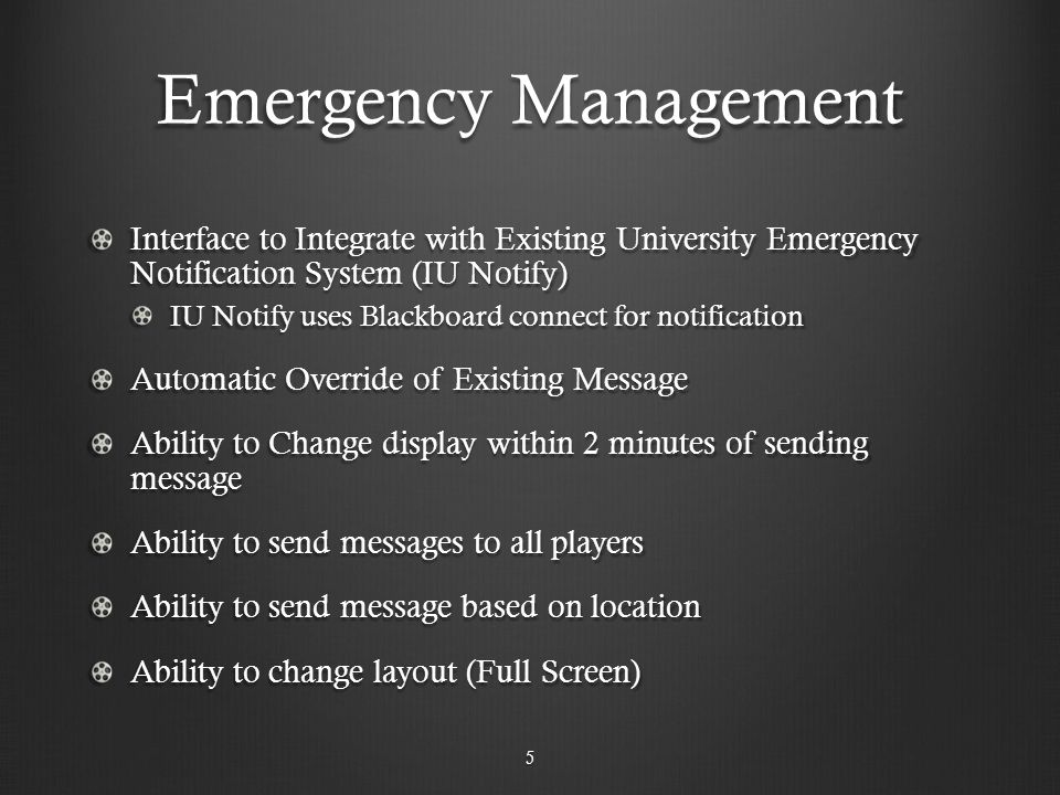 Emergency Management Interface to Integrate with Existing University Emergency Notification System (IU Notify) IU Notify uses Blackboard connect for notification Automatic Override of Existing Message Ability to Change display within 2 minutes of sending message Ability to send messages to all players Ability to send message based on location Ability to change layout (Full Screen) 5