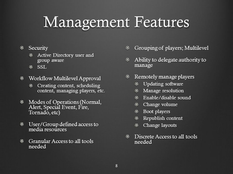 Management Features Security Active Directory user and group aware SSL Workflow Multilevel Approval Creating content, scheduling content, managing players, etc.