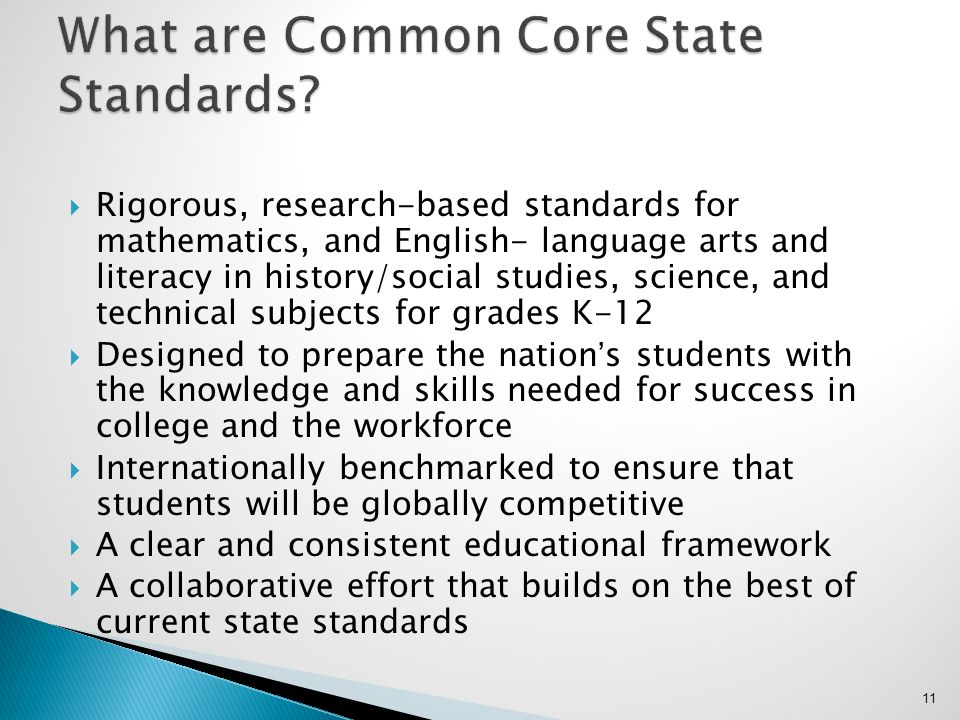 Rigorous, research-based standards for mathematics, and English- language arts and literacy in history/social studies, science, and technical subjects for grades K-12 Designed to prepare the nations students with the knowledge and skills needed for success in college and the workforce Internationally benchmarked to ensure that students will be globally competitive A clear and consistent educational framework A collaborative effort that builds on the best of current state standards 11