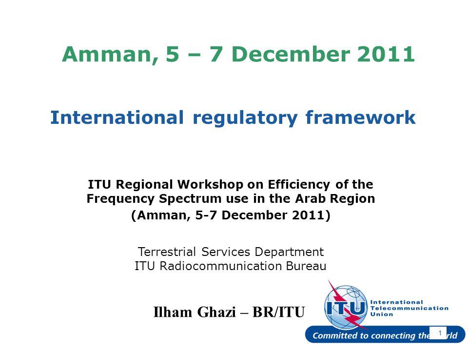 International Telecommunication Union Amman, 5 – 7 December 2011 International regulatory framework 1 Ilham Ghazi – BR/ITU ITU Regional Workshop on Ef