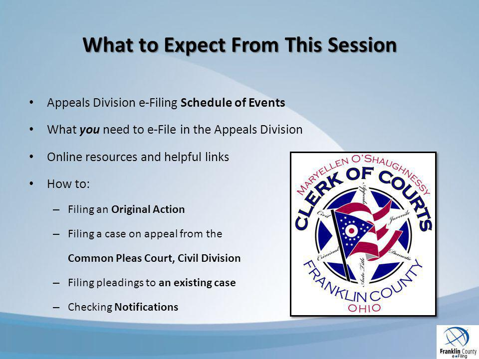 What to Expect From This Session Appeals Division e-Filing Schedule of Events What you need to e-File in the Appeals Division Online resources and helpful links How to: – Filing an Original Action – Filing a case on appeal from the Common Pleas Court, Civil Division – Filing pleadings to an existing case – Checking Notifications