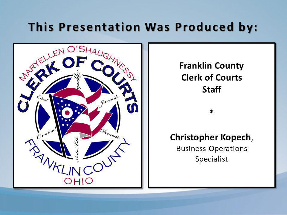 This Presentation Was Produced by: Franklin County Clerk of Courts Staff * Christopher Kopech, Business Operations Specialist Franklin County Clerk of Courts Staff * Christopher Kopech, Business Operations Specialist