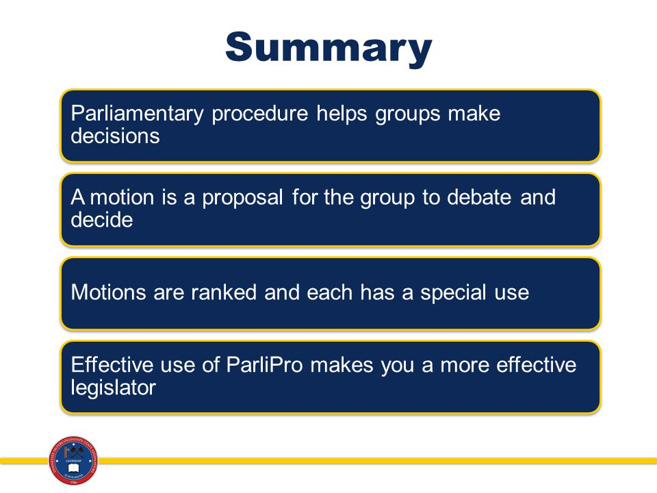 Summary Parliamentary procedure helps groups make decisions A motion is a proposal for the group to debate and decide Motions are ranked and each has a special use Effective use of ParliPro makes you a more effective legislator