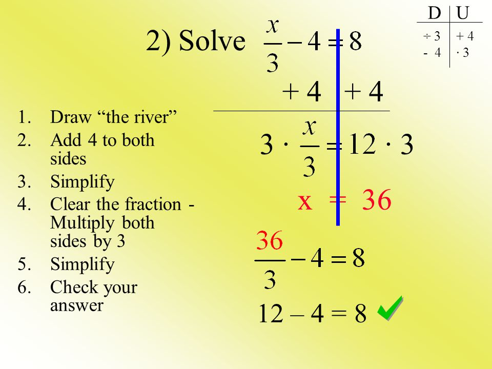 + 4 + 4 3 · · 3 x = 36 12 – 4 = 8 2) Solve 1.Draw the river 2.Add 4 to both sides 3.Simplify 4.Clear the fraction - Multiply both sides by 3 5.Simplif
