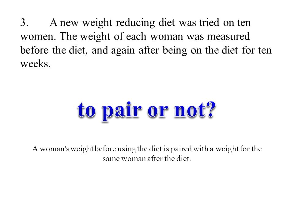 3. A new weight reducing diet was tried on ten women. The weight of each woman was measured before the diet, and again after being on the diet for ten
