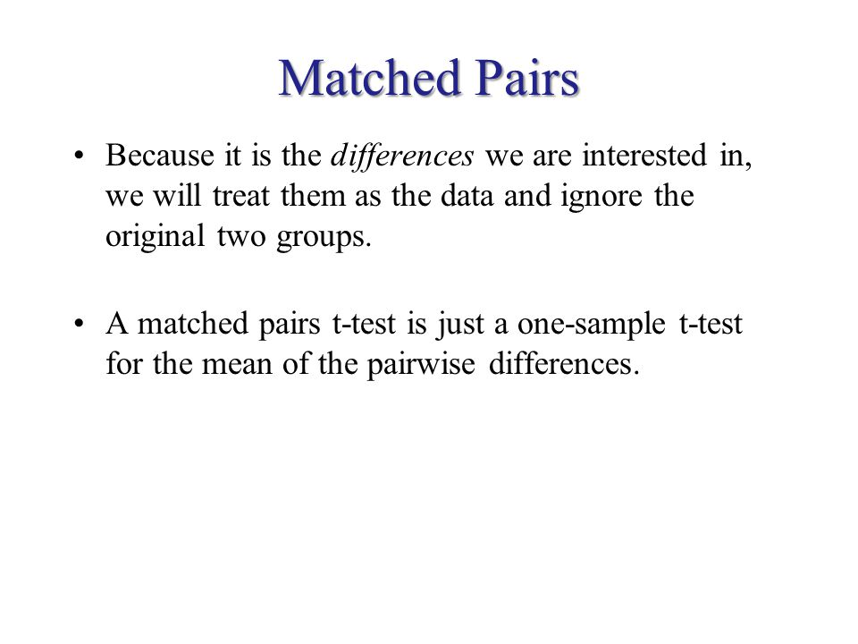 Matched Pairs Because it is the differences we are interested in, we will treat them as the data and ignore the original two groups. A matched pairs t