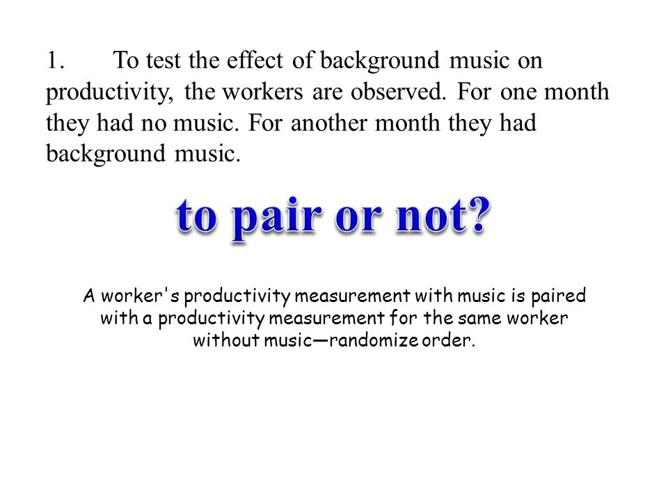 1. To test the effect of background music on productivity, the workers are observed. For one month they had no music. For another month they had backg