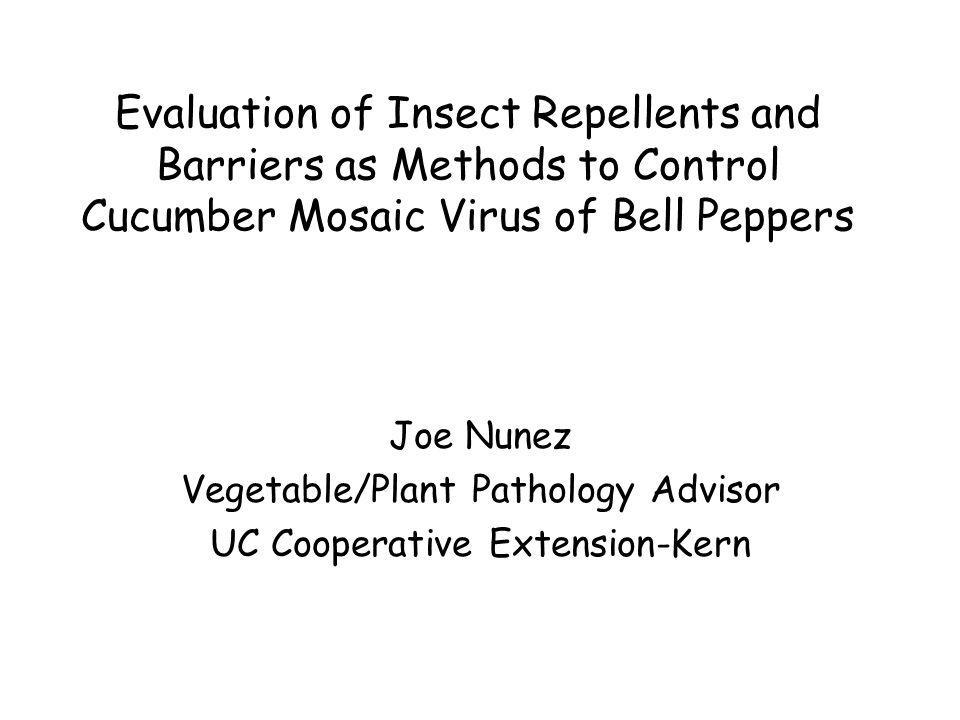 Evaluation of Insect Repellents and Barriers as Methods to Control Cucumber Mosaic Virus of Bell Peppers Joe Nunez Vegetable/Plant Pathology Advisor UC Cooperative Extension-Kern