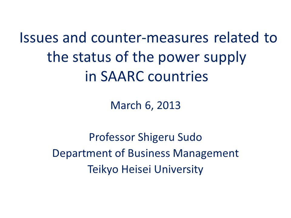 Issues and counter-measures related to the status of the power supply in SAARC countries March 6, 2013 Professor Shigeru Sudo Department of Business Management Teikyo Heisei University